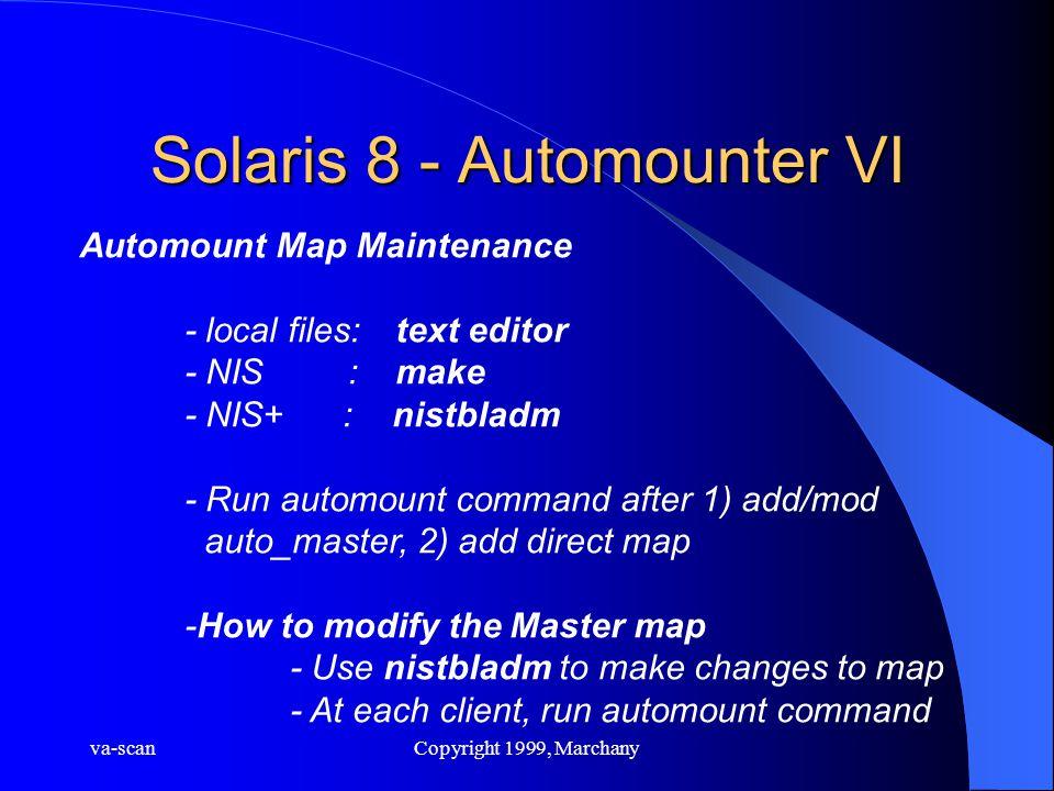 va-scanCopyright 1999, Marchany Solaris 8 - Automounter VI Automount Map Maintenance - local files:text editor - NIS :make - NIS+ : nistbladm - Run au