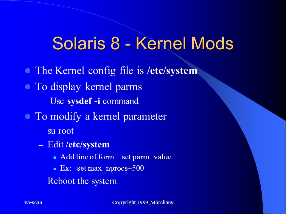 va-scanCopyright 1999, Marchany Solaris 8 - Kernel Mods The Kernel config file is /etc/system To display kernel parms – Use sysdef -i command To modify a kernel parameter – su root – Edit /etc/system Add line of form: set parm=value Ex: set max_nprocs=500 – Reboot the system