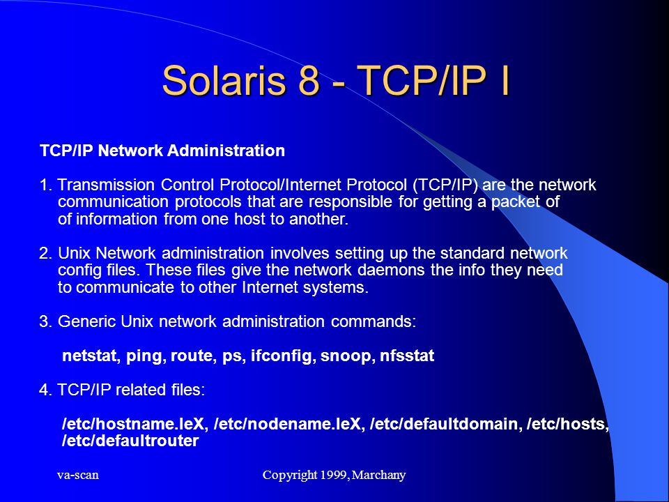 va-scanCopyright 1999, Marchany Solaris 8 - TCP/IP I TCP/IP Network Administration 1. Transmission Control Protocol/Internet Protocol (TCP/IP) are the
