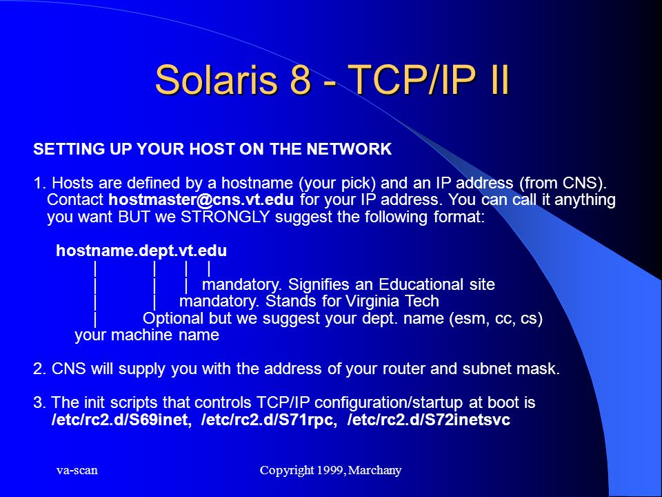 va-scanCopyright 1999, Marchany Solaris 8 - TCP/IP II SETTING UP YOUR HOST ON THE NETWORK 1. Hosts are defined by a hostname (your pick) and an IP add
