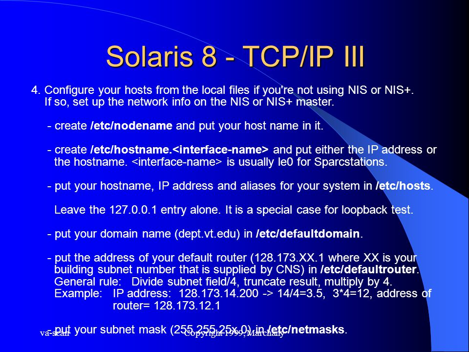 va-scanCopyright 1999, Marchany Solaris 8 - TCP/IP III 4. Configure your hosts from the local files if you're not using NIS or NIS+. If so, set up the