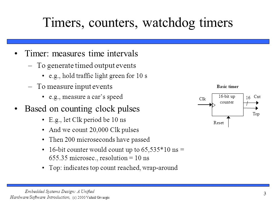 Embedded Systems Design: A Unified Hardware/Software Introduction, (c) 2000 Vahid/Givargis 3 Timers, counters, watchdog timers Timer: measures time in