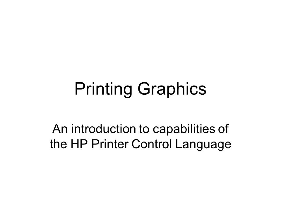 Printing Graphics An introduction to capabilities of the HP Printer Control Language