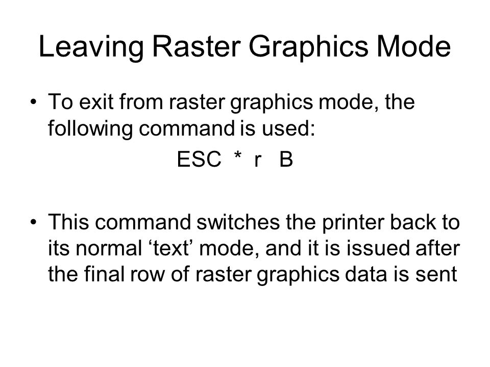 Leaving Raster Graphics Mode To exit from raster graphics mode, the following command is used: ESC * r B This command switches the printer back to its