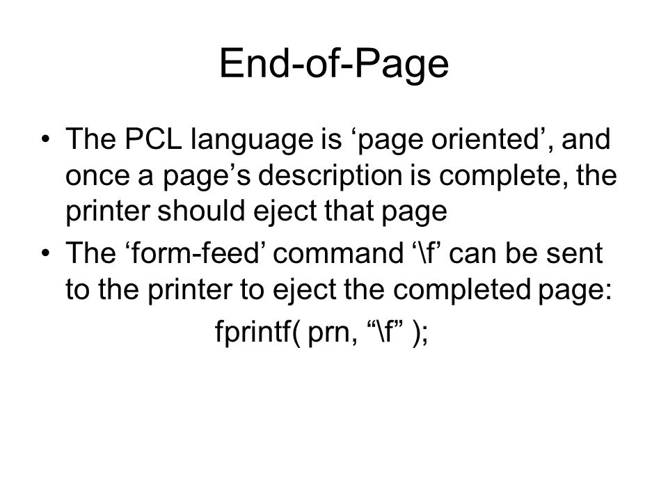 End-of-Page The PCL language is 'page oriented', and once a page's description is complete, the printer should eject that page The 'form-feed' command '\f' can be sent to the printer to eject the completed page: fprintf( prn, \f );