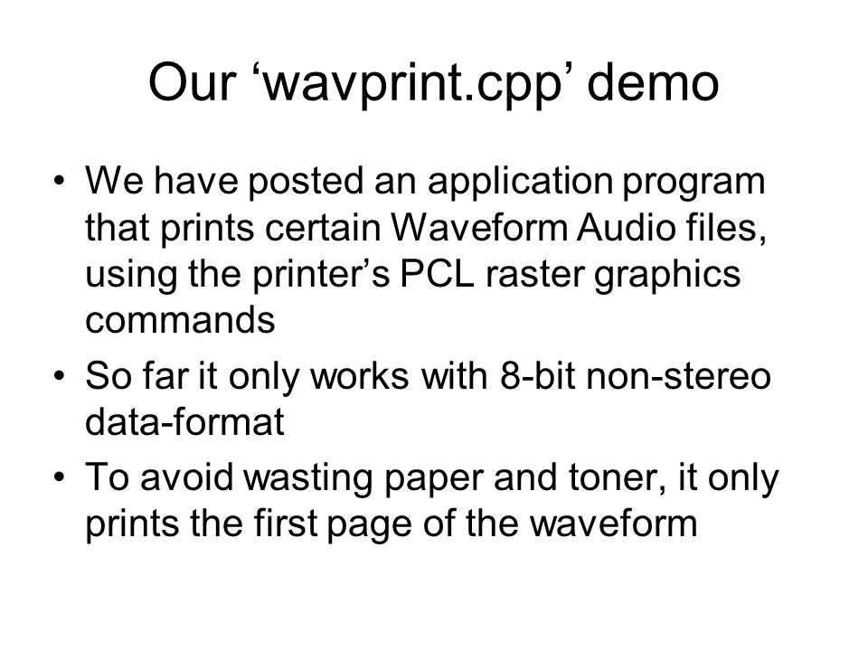 Our 'wavprint.cpp' demo We have posted an application program that prints certain Waveform Audio files, using the printer's PCL raster graphics commands So far it only works with 8-bit non-stereo data-format To avoid wasting paper and toner, it only prints the first page of the waveform