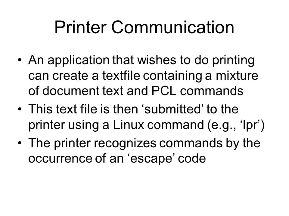 Printer Communication An application that wishes to do printing can create a textfile containing a mixture of document text and PCL commands This text file is then 'submitted' to the printer using a Linux command (e.g., 'lpr') The printer recognizes commands by the occurrence of an 'escape' code
