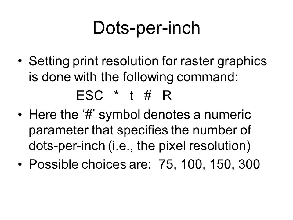 Dots-per-inch Setting print resolution for raster graphics is done with the following command: ESC * t # R Here the '#' symbol denotes a numeric parameter that specifies the number of dots-per-inch (i.e., the pixel resolution) Possible choices are: 75, 100, 150, 300
