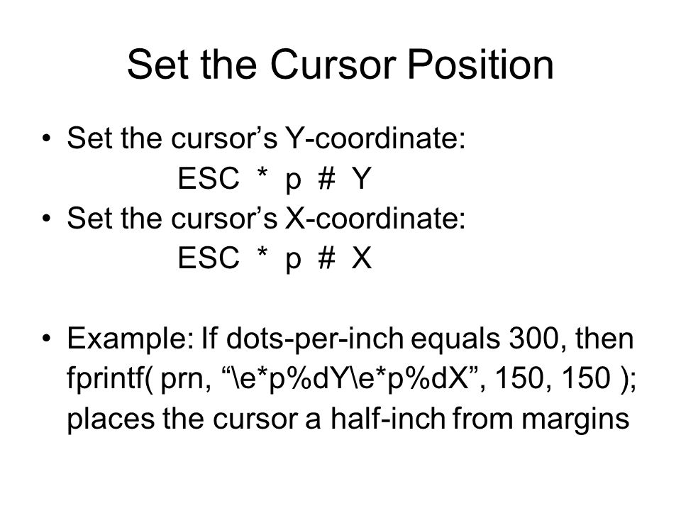 Set the Cursor Position Set the cursor's Y-coordinate: ESC * p # Y Set the cursor's X-coordinate: ESC * p # X Example: If dots-per-inch equals 300, then fprintf( prn, \e*p%dY\e*p%dX , 150, 150 ); places the cursor a half-inch from margins