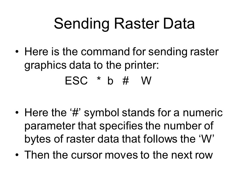 Sending Raster Data Here is the command for sending raster graphics data to the printer: ESC * b # W Here the '#' symbol stands for a numeric paramete