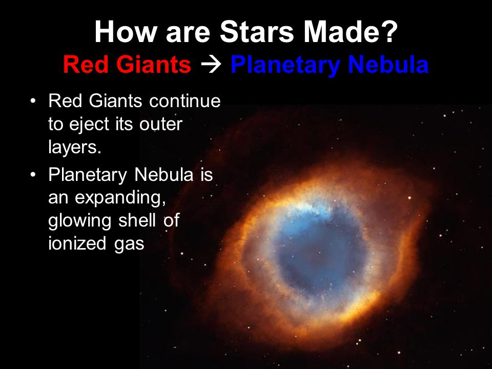 How are Stars Made. Red Giants  Planetary Nebula Red Giants continue to eject its outer layers.