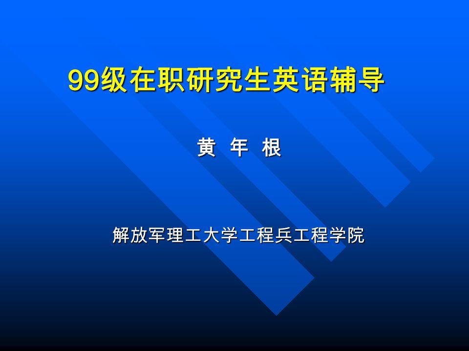 99 级在职研究生英语辅导 黄 年 根 解放军理工大学工程兵工程学院