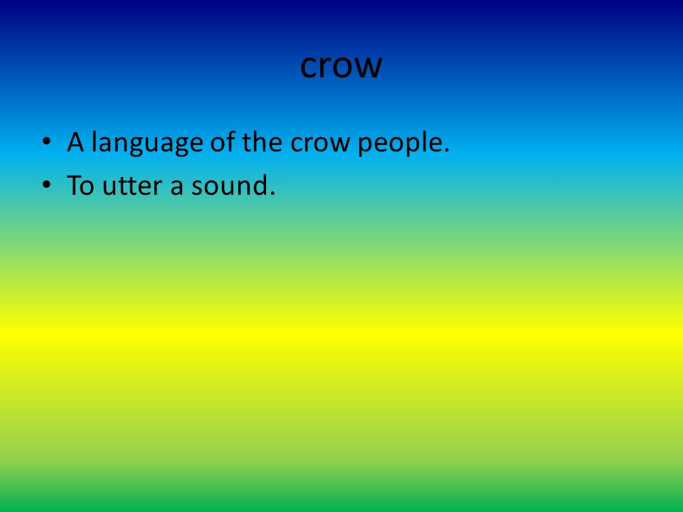 crow A language of the crow people. To utter a sound.