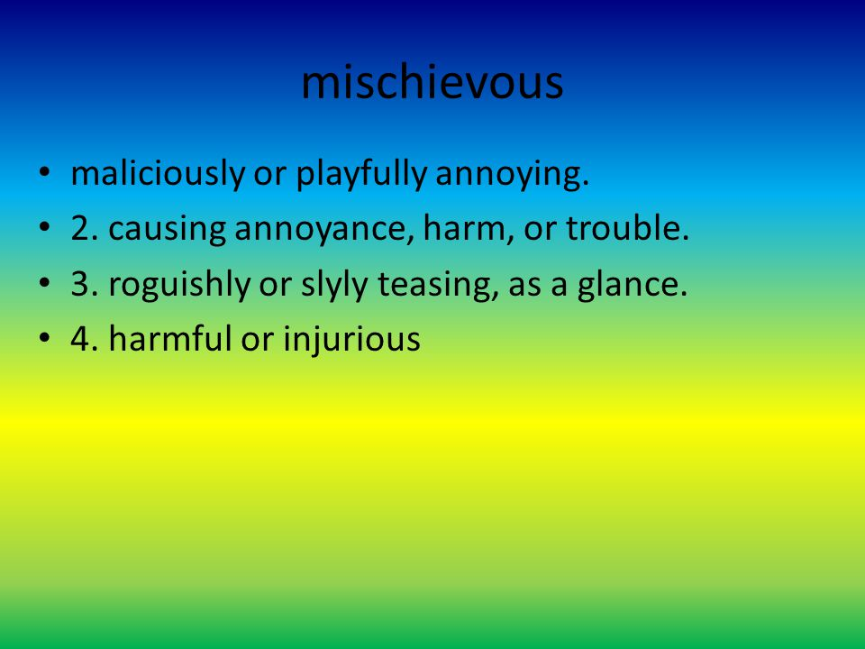 mischievous maliciously or playfully annoying. 2. causing annoyance, harm, or trouble. 3. roguishly or slyly teasing, as a glance. 4. harmful or injur