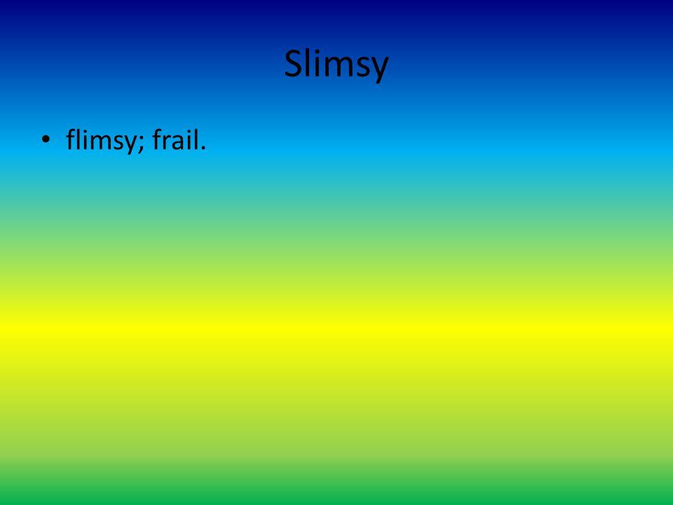 Slimsy flimsy; frail.