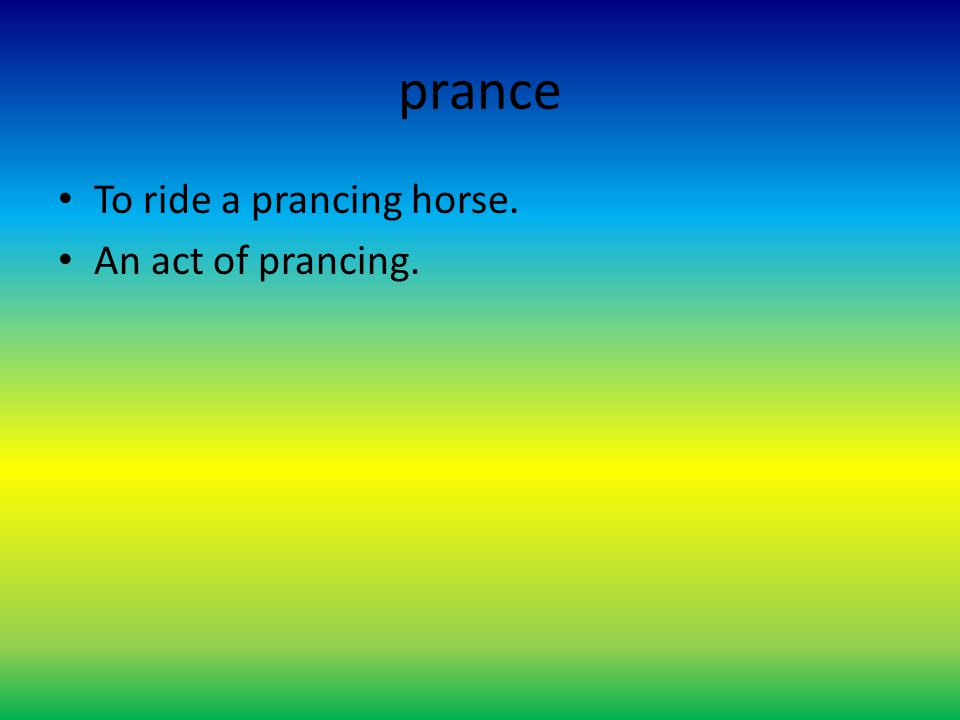 prance To ride a prancing horse. An act of prancing.