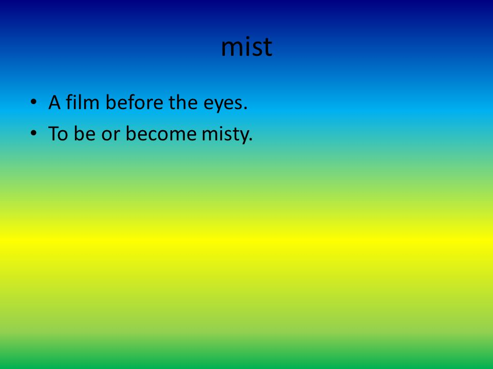 mist A film before the eyes. To be or become misty.
