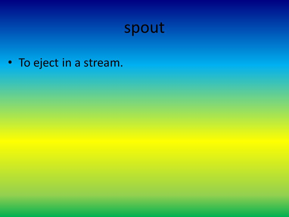 spout To eject in a stream.