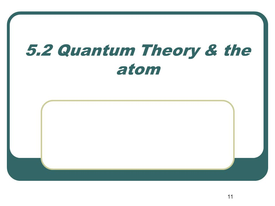 11 5.2 Quantum Theory & the atom