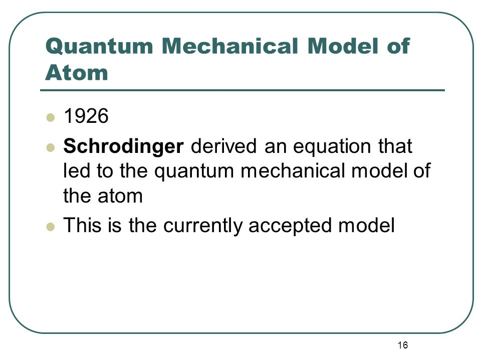 16 Quantum Mechanical Model of Atom 1926 Schrodinger derived an equation that led to the quantum mechanical model of the atom This is the currently accepted model