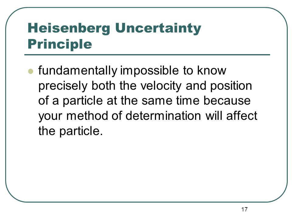 17 Heisenberg Uncertainty Principle fundamentally impossible to know precisely both the velocity and position of a particle at the same time because your method of determination will affect the particle.