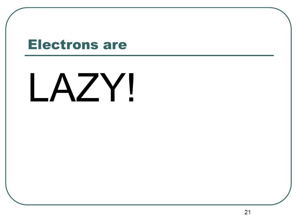 21 Electrons are LAZY!