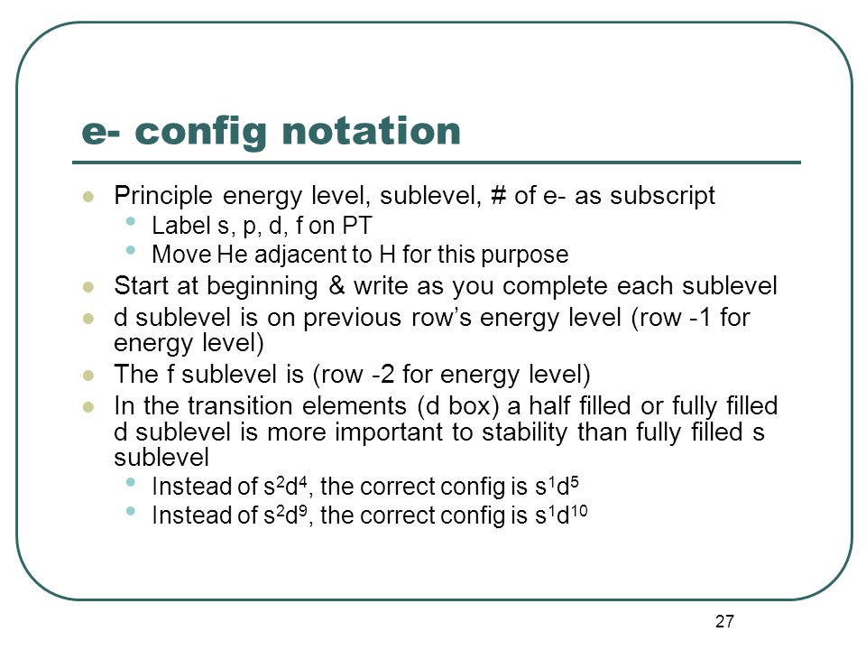 27 e- config notation Principle energy level, sublevel, # of e- as subscript Label s, p, d, f on PT Move He adjacent to H for this purpose Start at beginning & write as you complete each sublevel d sublevel is on previous row's energy level (row -1 for energy level) The f sublevel is (row -2 for energy level) In the transition elements (d box) a half filled or fully filled d sublevel is more important to stability than fully filled s sublevel Instead of s 2 d 4, the correct config is s 1 d 5 Instead of s 2 d 9, the correct config is s 1 d 10