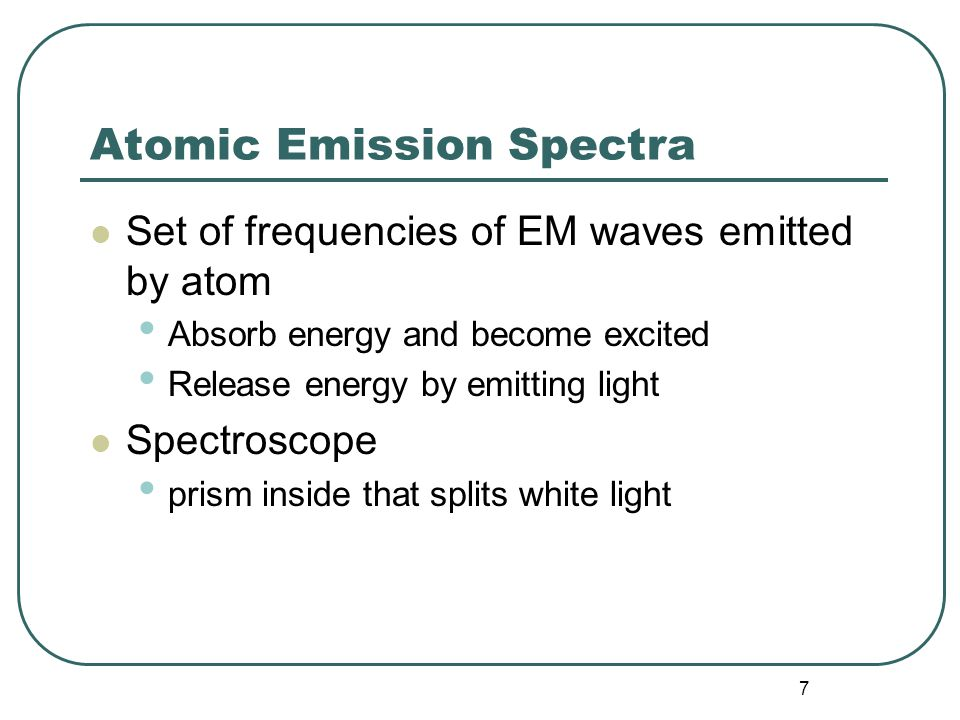 7 Atomic Emission Spectra Set of frequencies of EM waves emitted by atom Absorb energy and become excited Release energy by emitting light Spectroscope prism inside that splits white light