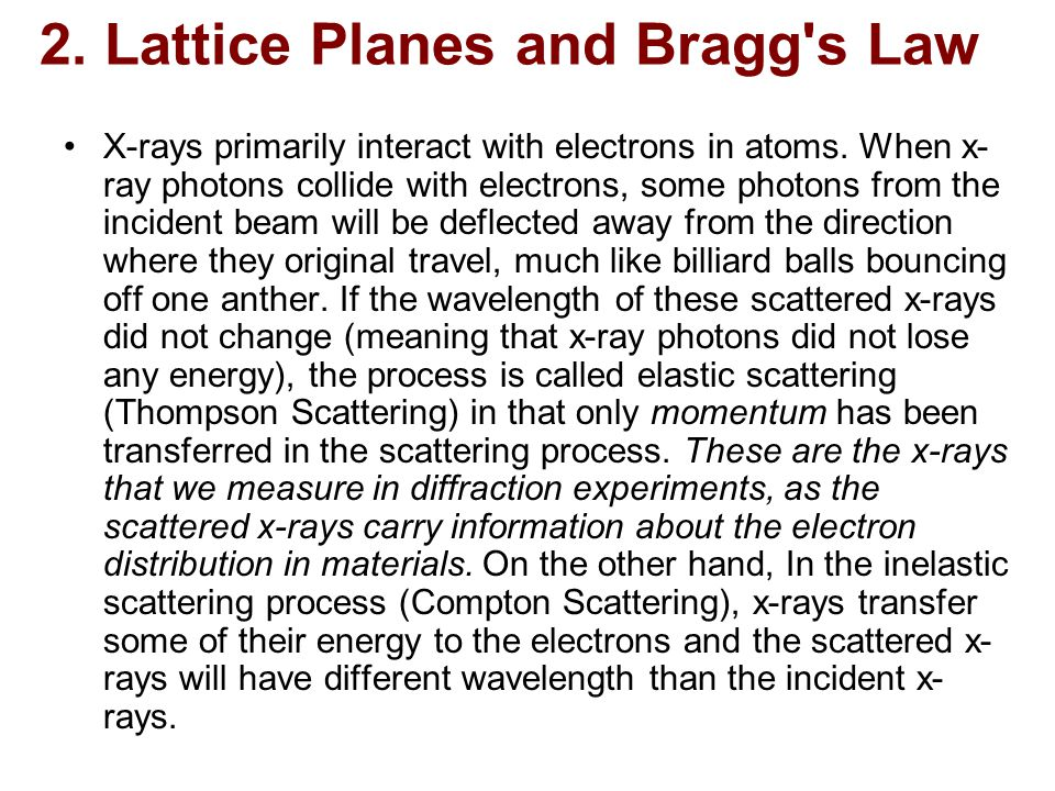 2. Lattice Planes and Bragg's Law X-rays primarily interact with electrons in atoms. When x- ray photons collide with electrons, some photons from the