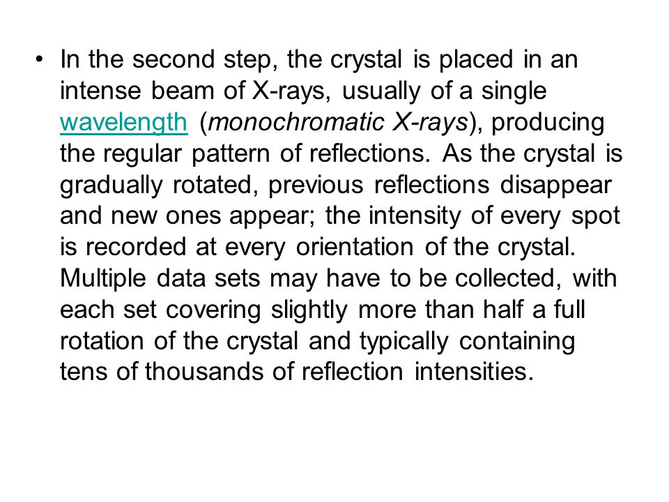 In the second step, the crystal is placed in an intense beam of X-rays, usually of a single wavelength (monochromatic X-rays), producing the regular p