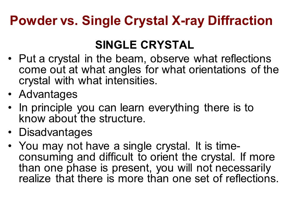 Powder vs. Single Crystal X-ray Diffraction SINGLE CRYSTAL Put a crystal in the beam, observe what reflections come out at what angles for what orient