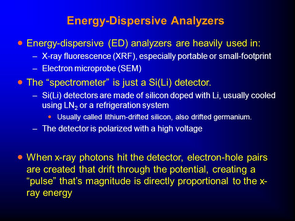 Energy-Dispersive Analyzers  Energy-dispersive (ED) analyzers are heavily used in: –X-ray fluorescence (XRF), especially portable or small-footprint –Electron microprobe (SEM)  The spectrometer is just a Si(Li) detector.
