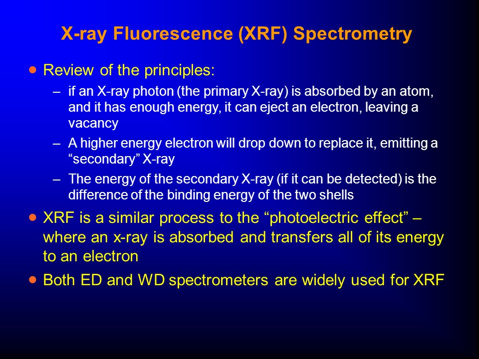 X-ray Fluorescence (XRF) Spectrometry  Review of the principles: –if an X-ray photon (the primary X-ray) is absorbed by an atom, and it has enough energy, it can eject an electron, leaving a vacancy –A higher energy electron will drop down to replace it, emitting a secondary X-ray –The energy of the secondary X-ray (if it can be detected) is the difference of the binding energy of the two shells  XRF is a similar process to the photoelectric effect – where an x-ray is absorbed and transfers all of its energy to an electron  Both ED and WD spectrometers are widely used for XRF