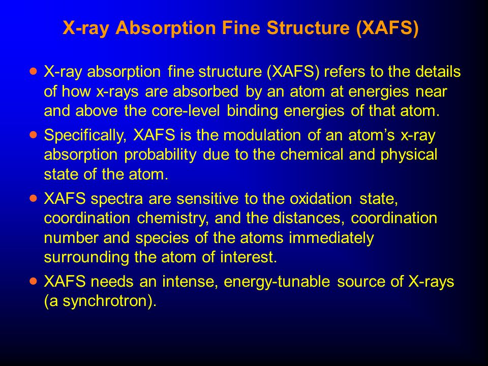 X-ray Absorption Fine Structure (XAFS)  X-ray absorption fine structure (XAFS) refers to the details of how x-rays are absorbed by an atom at energies near and above the core-level binding energies of that atom.