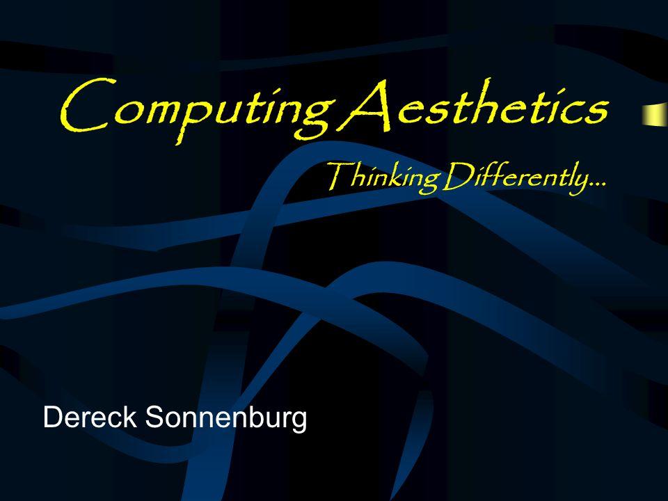 Computing Aesthetics Thinking Differently… Dereck Sonnenburg