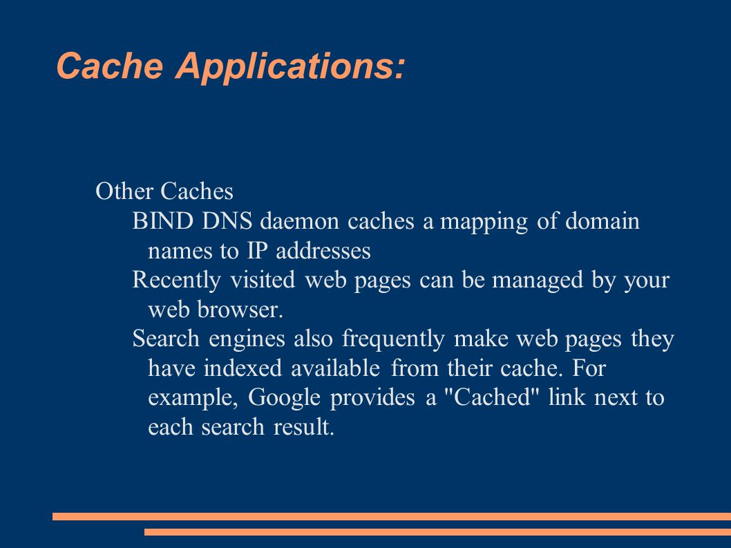 Cache Applications: Other Caches BIND DNS daemon caches a mapping of domain names to IP addresses Recently visited web pages can be managed by your web browser.