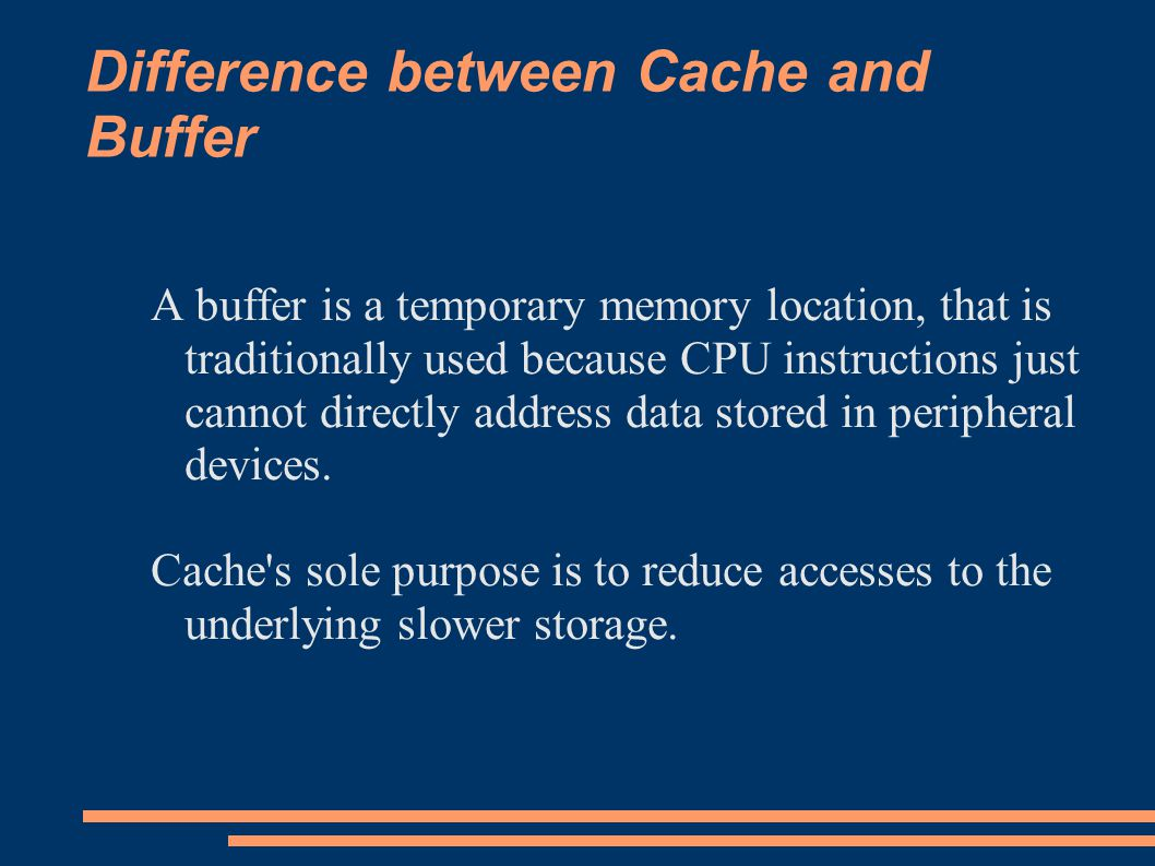 Difference between Cache and Buffer A buffer is a temporary memory location, that is traditionally used because CPU instructions just cannot directly address data stored in peripheral devices.