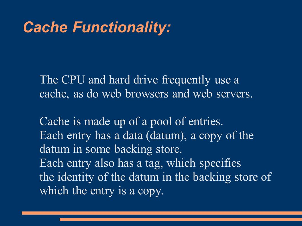 Cache Functionality: The CPU and hard drive frequently use a cache, as do web browsers and web servers.