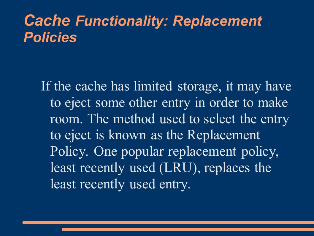 Cache Functionality: Replacement Policies If the cache has limited storage, it may have to eject some other entry in order to make room.