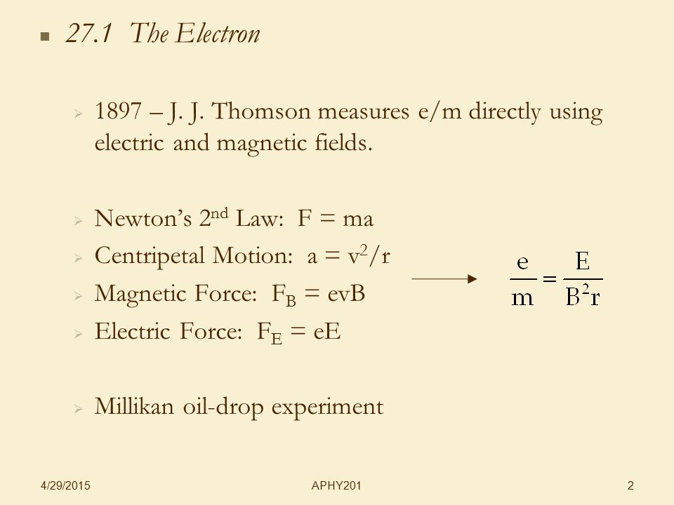 APHY201 4/29/2015 2 27.1 The Electron   1897 – J. J. Thomson measures e/m directly using electric and magnetic fields.   Newton's 2 nd Law: F = ma