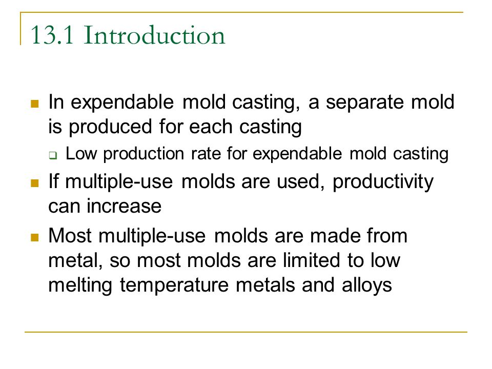 13.2 Permanent-Mold Casting Also known as gravity die casting Mold can be made from a variety of different materials  Gray cast iron, alloy cast iron, steel, bronze, or graphite Most molds are made in segments with hinges to allow rapid and accurate closing  Molds are preheated to improve properties Liquid metal flows through the mold cavity by gravity flow