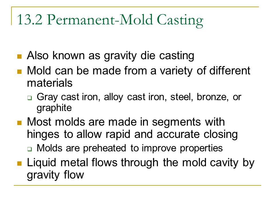 Permanent Mold Casting Process can be repeated immediately because the mold is still warm from the previous casting Most frequently cast metals  Aluminum, magnesium, zinc, lead, copper, and their alloys  If steel or iron is to be used, a graphite mold must be used