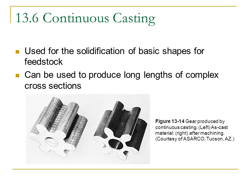13.7 Melting Selection of melting method is based on several factors  Temperature needed to melt and superheat the metal  Alloy being melted  Desired melting rate and quantity  Desired quality of metal  Availability and cost of fuels  Variety of metals or alloys to be melted  Batch or continuous  Required level of emission control  Capital and operating costs