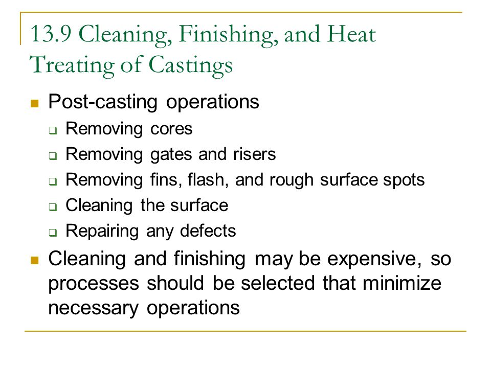 Cleaning and Finishing Sand cores may be removed by mechanical shaking or chemically dissolved Flash may be removed by being tumbled in barrels containing abrasive materials Manual finishing  Pneumatic chisels, grinders, blast hoses Porosity at surfaces may be filled with resins (impregnation) Pores may also be filled with lower-melting point metals (infiltration)