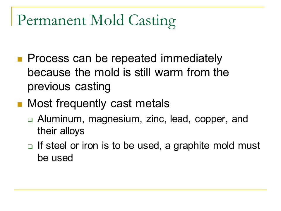 Advantages of Permanent-Mold Casting Near- net shapes Little finish machining Reusable molds Good surface finish Consistent dimensions Directional solidification