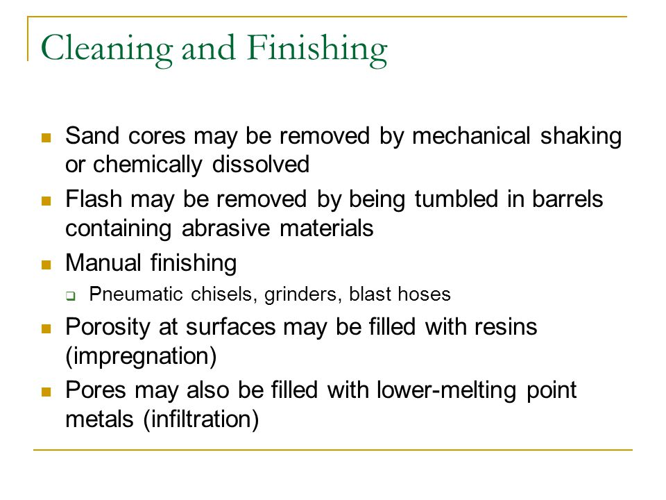 Heat Treatment and Inspection of Casting Heat treatments alter properties while maintaining shape Full anneals reduce hardness and brittleness of rapidly cooled castings  Reduce internal stresses Nonferrous castings may be heat treated to provide chemical homogenization or stress relief Prepares materials for further finishing operations