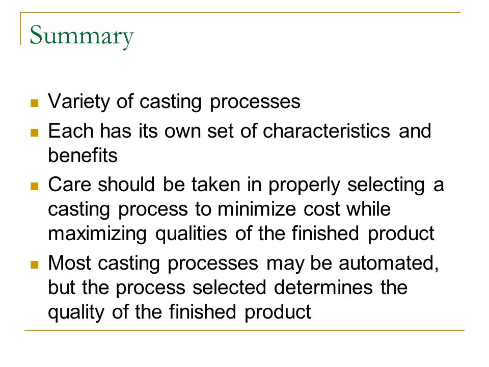Summary Variety of casting processes Each has its own set of characteristics and benefits Care should be taken in properly selecting a casting process