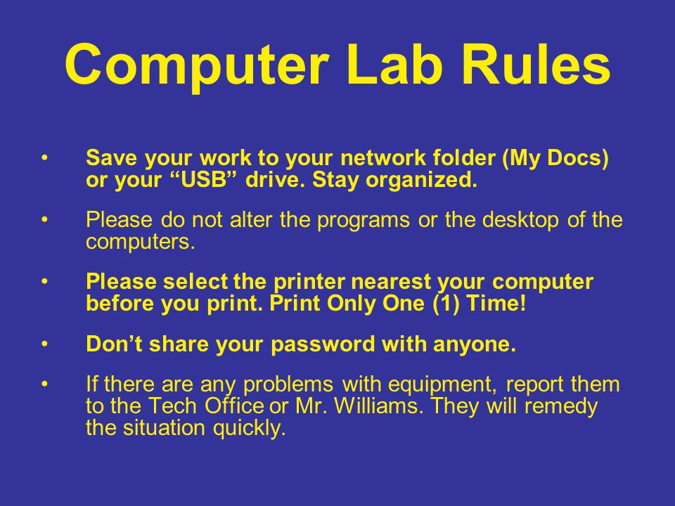"Computer Lab Rules Save your work to your network folder (My Docs) or your ""USB"" drive. Stay organized. Please do not alter the programs or the deskto"