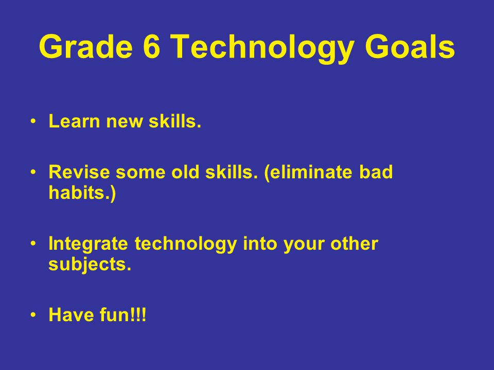 Grade 6 Technology Goals Learn new skills. Revise some old skills. (eliminate bad habits.) Integrate technology into your other subjects. Have fun!!!