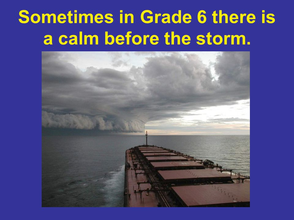 Sometimes in Grade 6 there is a calm before the storm.